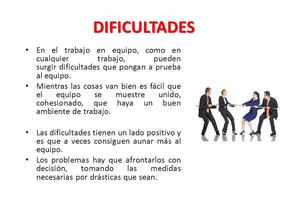DIFICULTADES En el trabajo en equipo, como en cualquier trabajo, pueden surgir dificultades que pongan a prueba al equipo.