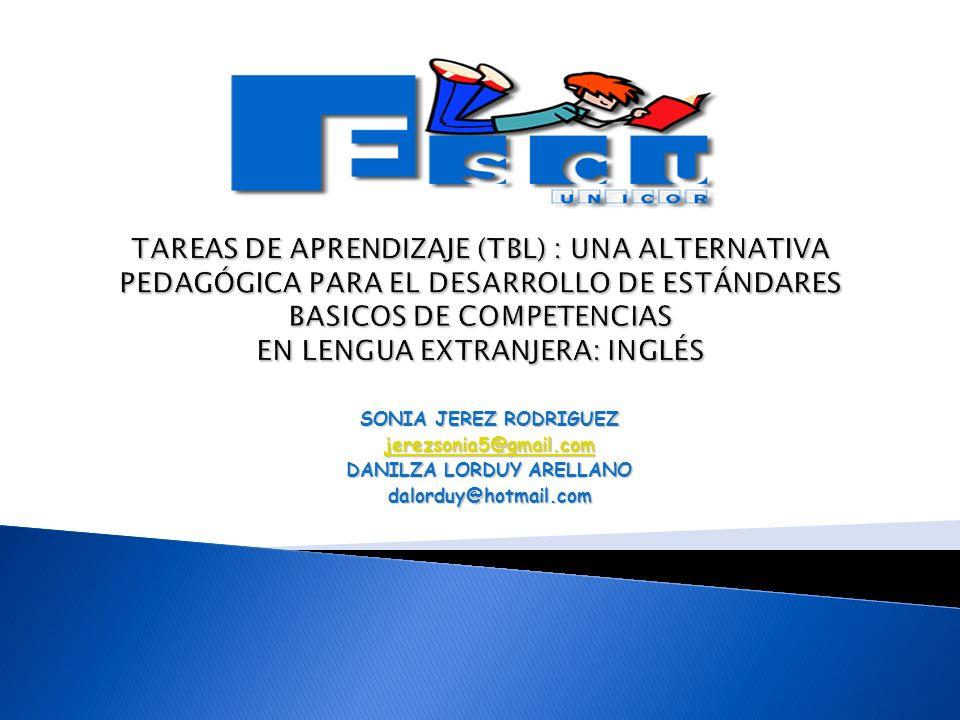 TAREAS DE APRENDIZAJE (TBL) : UNA ALTERNATIVA PEDAGÓGICA PARA EL DESARROLLO DE ESTÁNDARES BASICOS DE COMPETENCIAS EN LENGUA EXTRANJERA: INGLÉS SONIA JEREZ RODRIGUEZ jerezsonia5@gmail.com DANILZA LORDUY ARELLANO dalorduy@hotmail.com
