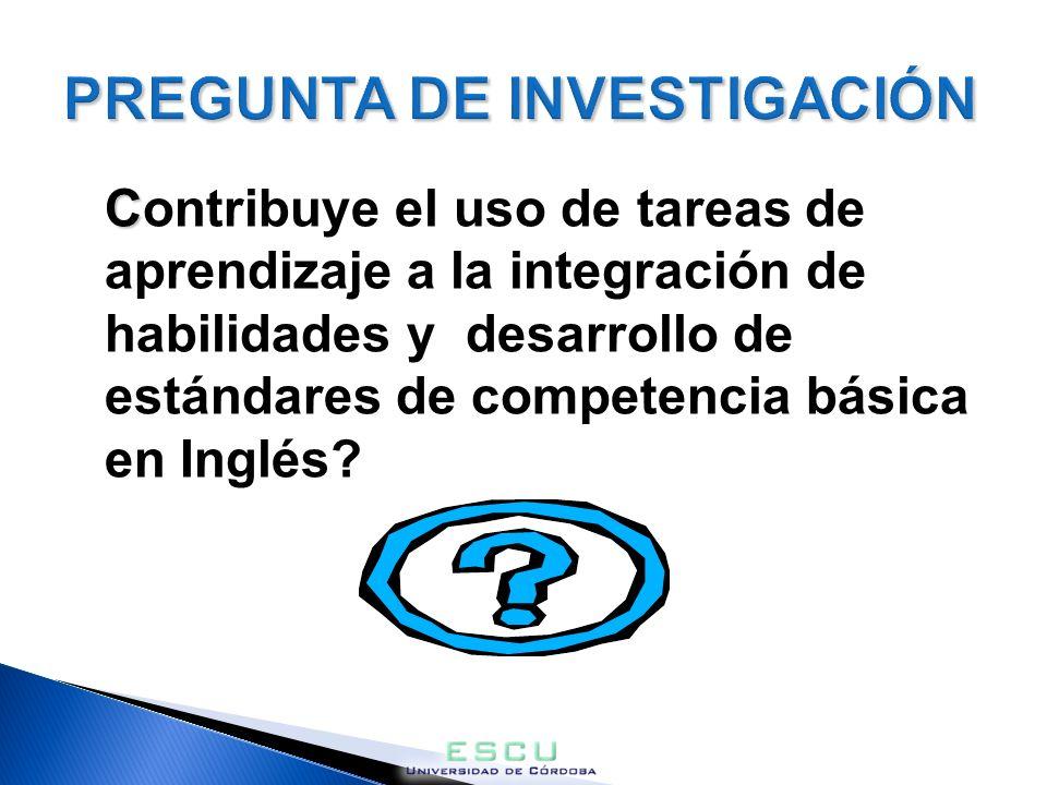 PREGUNTA DE INVESTIGACIÓN C Contribuye el uso de tareas de aprendizaje a la integración de habilidades y desarrollo de estándares de competencia básica en Inglés?