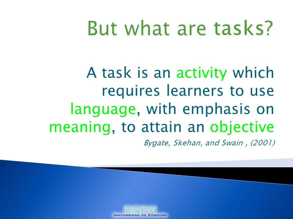 A task is an activity which requires learners to use language, with emphasis on meaning, to attain an objective Bygate, Skehan, and Swain, (2001)