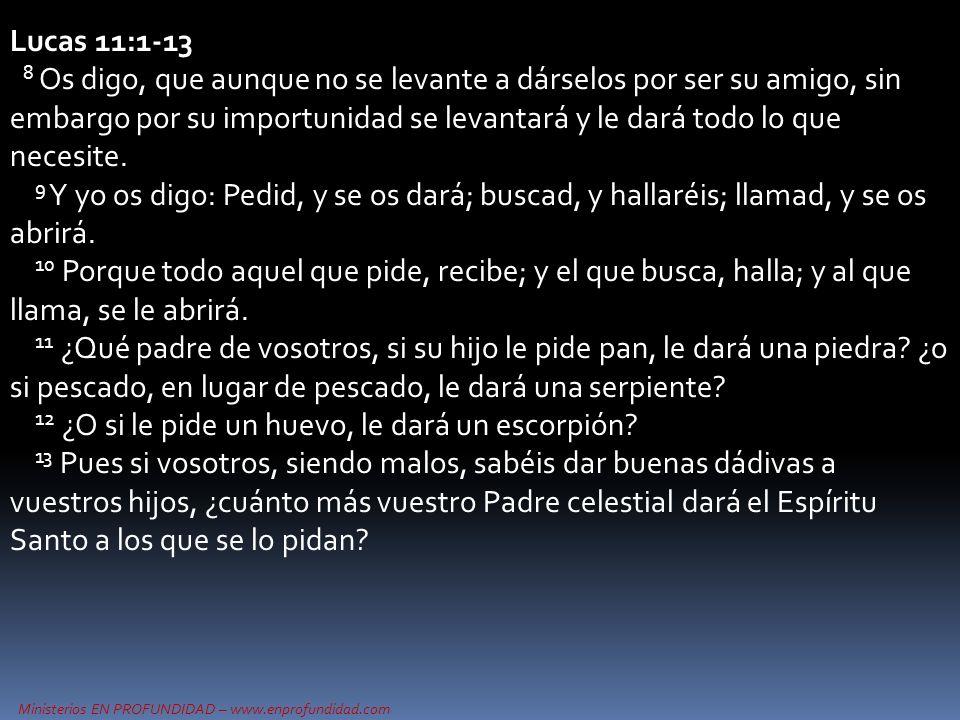 Ministerios EN PROFUNDIDAD – www.enprofundidad.com Lucas 11:1-13 8 Os digo, que aunque no se levante a dárselos por ser su amigo, sin embargo por su importunidad se levantará y le dará todo lo que necesite.