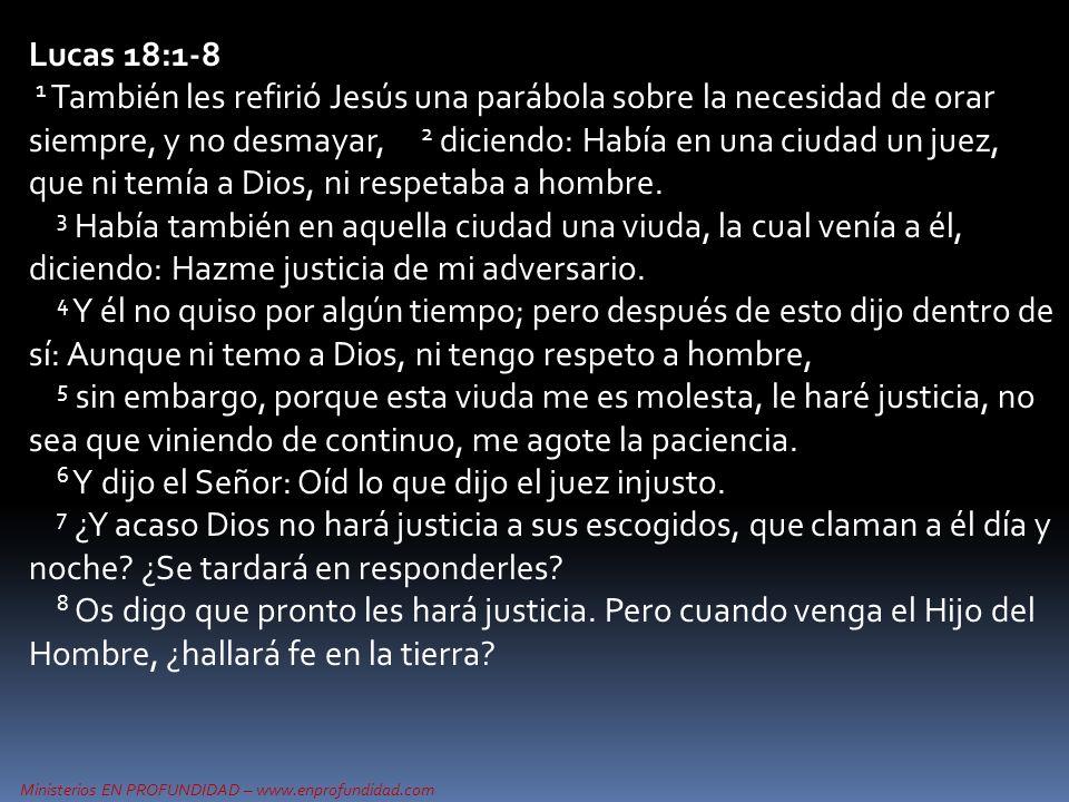 Ministerios EN PROFUNDIDAD – www.enprofundidad.com Lucas 18:1-8 1 También les refirió Jesús una parábola sobre la necesidad de orar siempre, y no desmayar, 2 diciendo: Había en una ciudad un juez, que ni temía a Dios, ni respetaba a hombre.