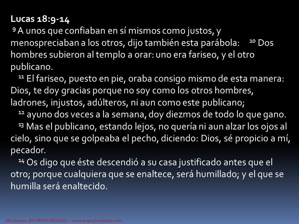 Ministerios EN PROFUNDIDAD – www.enprofundidad.com Lucas 18:9-14 9 A unos que confiaban en sí mismos como justos, y menospreciaban a los otros, dijo también esta parábola: 10 Dos hombres subieron al templo a orar: uno era fariseo, y el otro publicano.