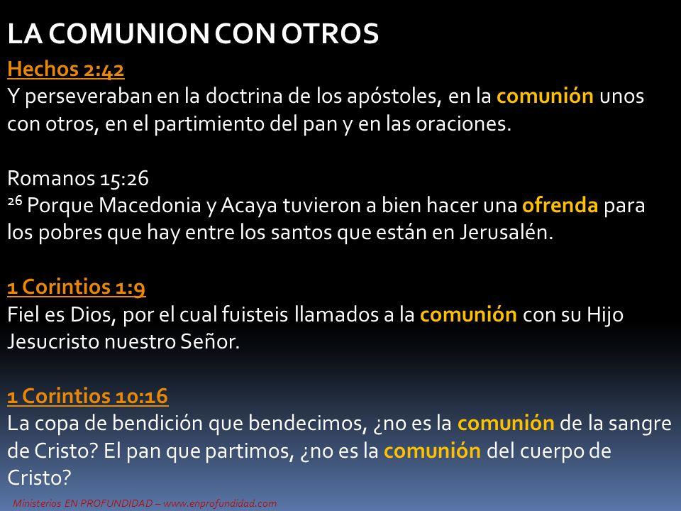 Ministerios EN PROFUNDIDAD – www.enprofundidad.com LA COMUNION CON OTROS Hechos 2:42 Hechos 2:42 Y perseveraban en la doctrina de los apóstoles, en la comunión unos con otros, en el partimiento del pan y en las oraciones.