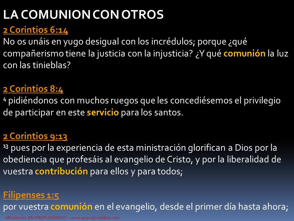 Ministerios EN PROFUNDIDAD – www.enprofundidad.com LA COMUNION CON OTROS 2 Corintios 6:14 2 Corintios 6:14 No os unáis en yugo desigual con los incrédulos; porque ¿qué compañerismo tiene la justicia con la injusticia.