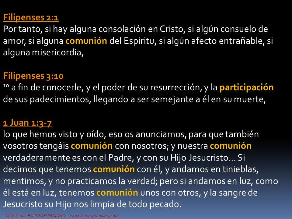 Ministerios EN PROFUNDIDAD – www.enprofundidad.com Filipenses 2:1 Filipenses 2:1 Por tanto, si hay alguna consolación en Cristo, si algún consuelo de amor, si alguna comunión del Espíritu, si algún afecto entrañable, si alguna misericordia, Filipenses 3:10 10 a fin de conocerle, y el poder de su resurrección, y la participación de sus padecimientos, llegando a ser semejante a él en su muerte, 1 Juan 1:3-7 1 Juan 1:3-7 lo que hemos visto y oído, eso os anunciamos, para que también vosotros tengáis comunión con nosotros; y nuestra comunión verdaderamente es con el Padre, y con su Hijo Jesucristo… Si decimos que tenemos comunión con él, y andamos en tinieblas, mentimos, y no practicamos la verdad; pero si andamos en luz, como él está en luz, tenemos comunión unos con otros, y la sangre de Jesucristo su Hijo nos limpia de todo pecado.