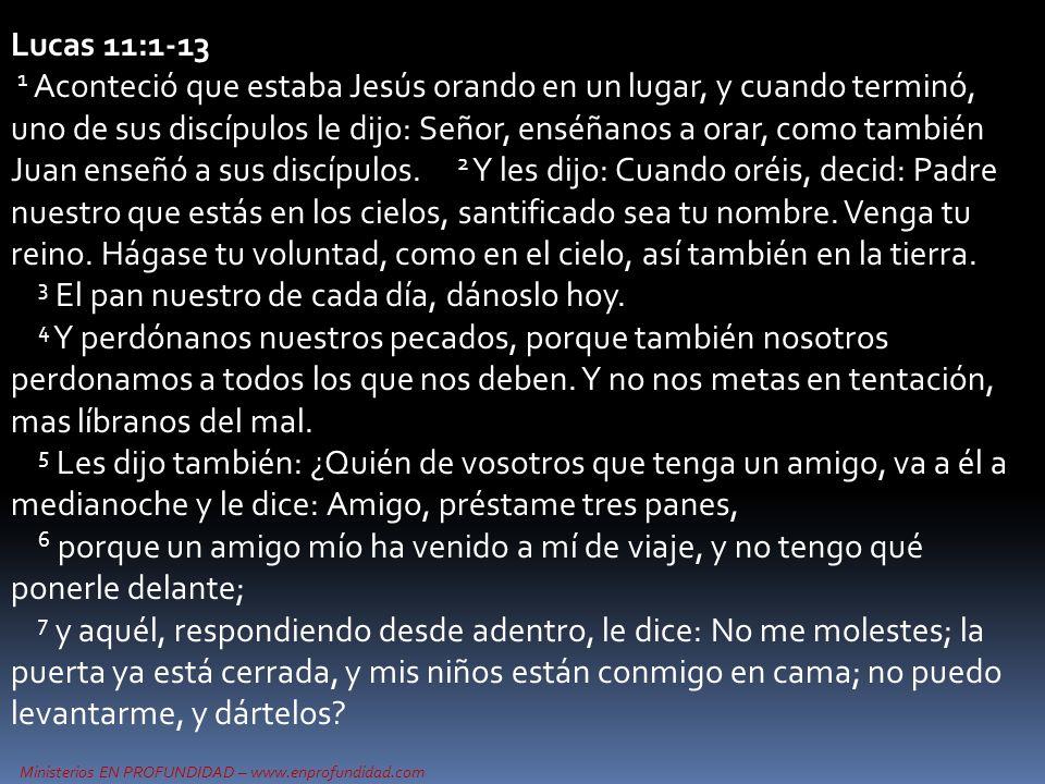 Ministerios EN PROFUNDIDAD – www.enprofundidad.com Lucas 11:1-13 1 Aconteció que estaba Jesús orando en un lugar, y cuando terminó, uno de sus discípulos le dijo: Señor, enséñanos a orar, como también Juan enseñó a sus discípulos.
