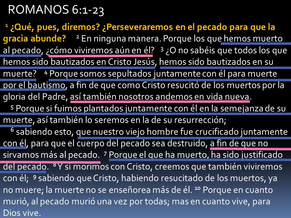 ROMANOS 6:1-23 1 ¿Qué, pues, diremos? ¿Perseveraremos en el pecado para que la gracia abunde? 2 En ninguna manera. Porque los que hemos muerto al peca