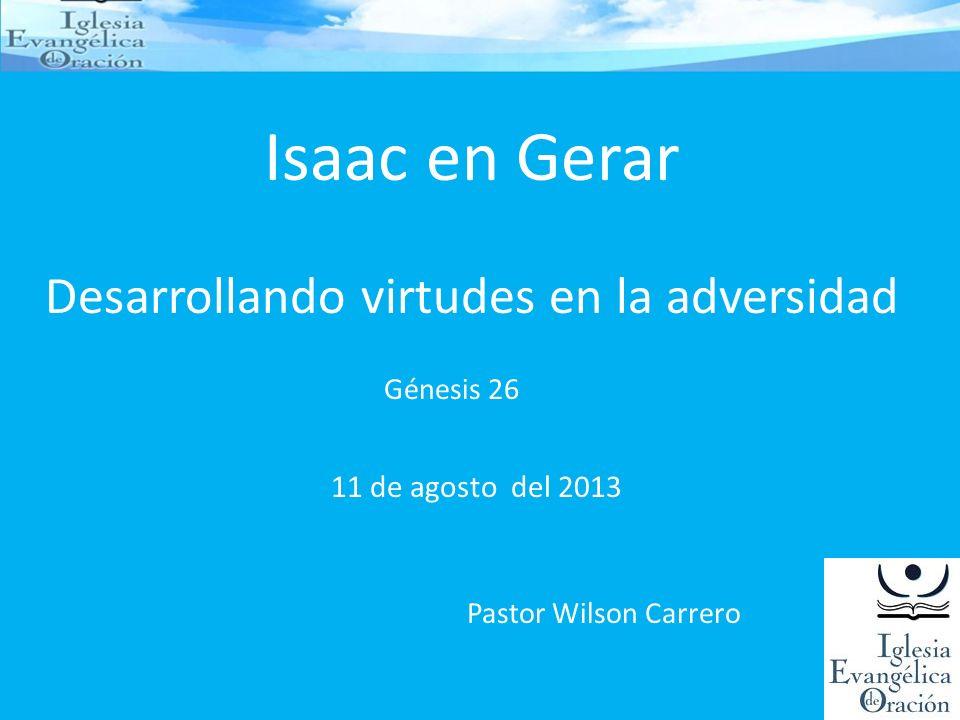 Isaac en Gerar Desarrollando virtudes en la adversidad Génesis 26 Pastor Wilson Carrero 11 de agosto del 2013