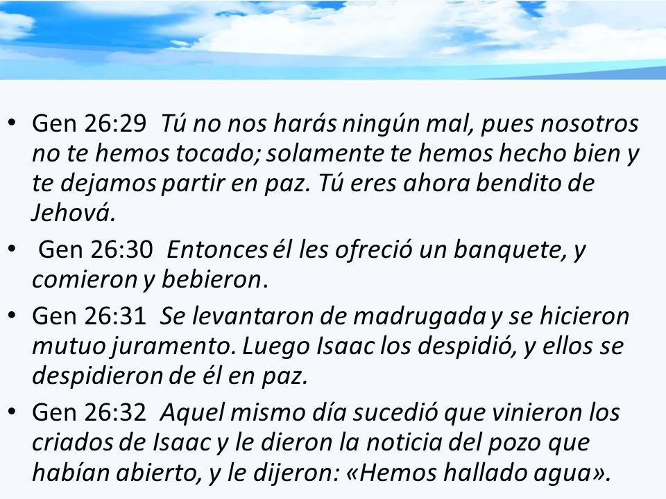Gen 26:29 Tú no nos harás ningún mal, pues nosotros no te hemos tocado; solamente te hemos hecho bien y te dejamos partir en paz. Tú eres ahora bendit