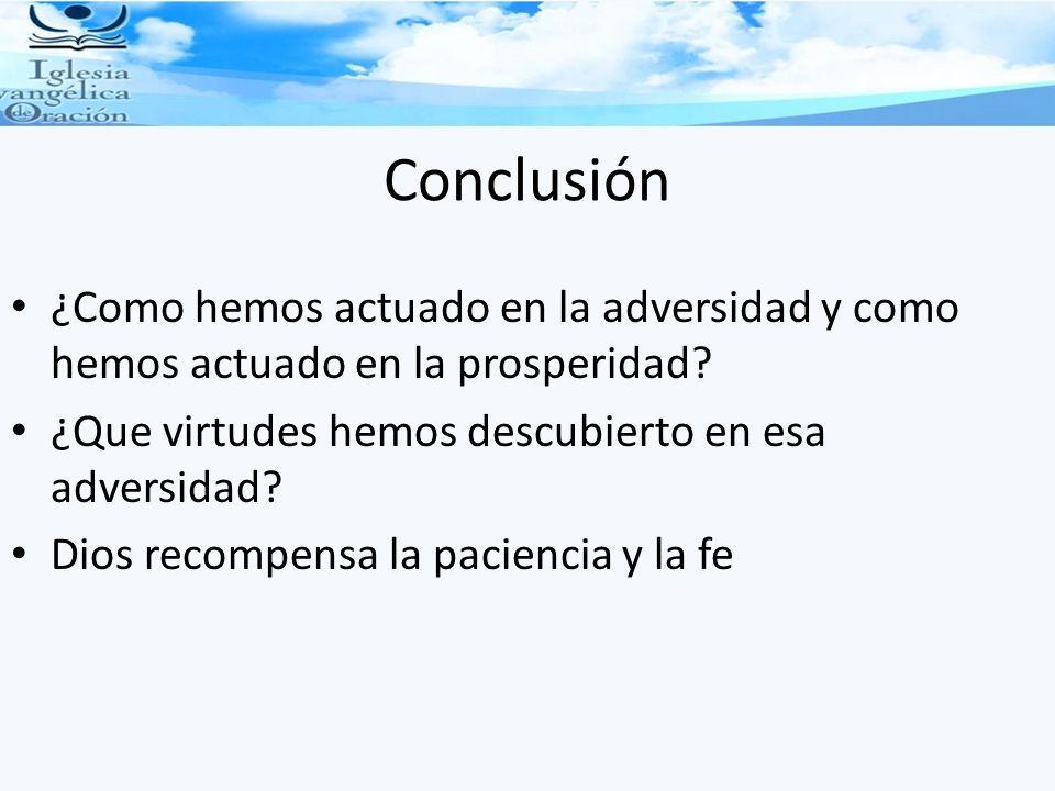 Conclusión ¿Como hemos actuado en la adversidad y como hemos actuado en la prosperidad? ¿Que virtudes hemos descubierto en esa adversidad? Dios recomp