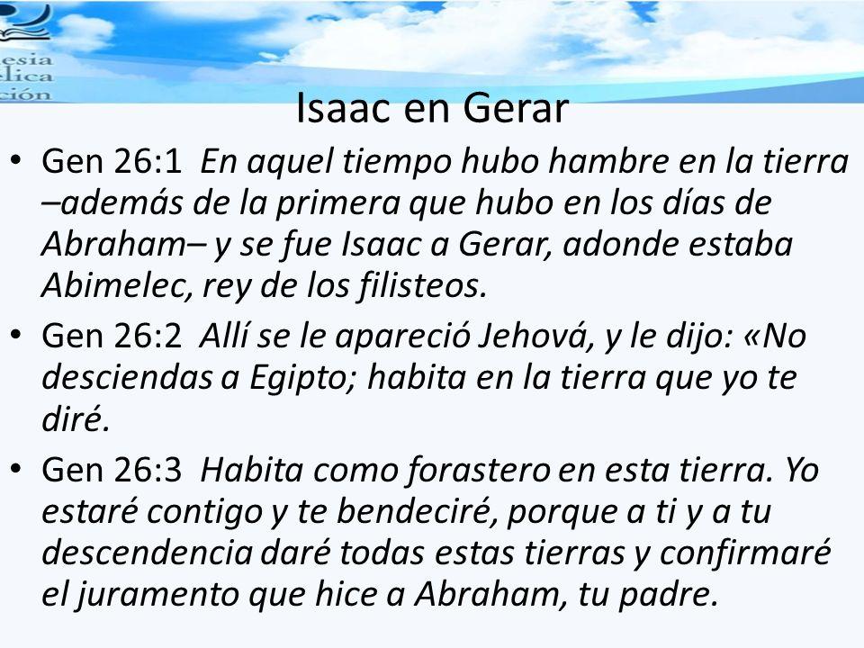 Isaac en Gerar Gen 26:1 En aquel tiempo hubo hambre en la tierra –además de la primera que hubo en los días de Abraham– y se fue Isaac a Gerar, adonde