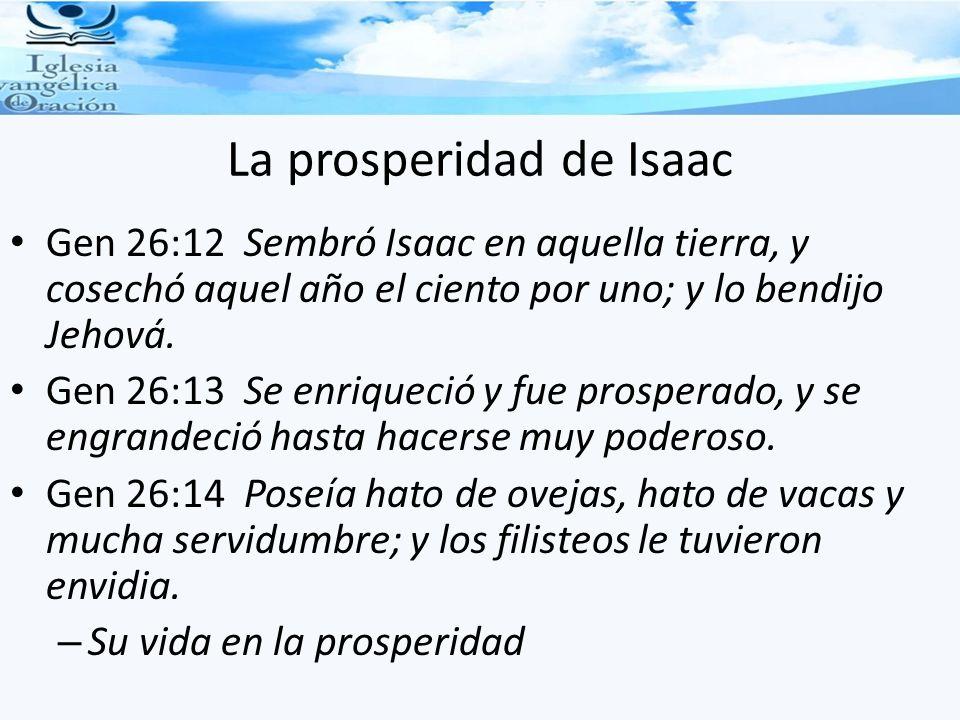 La prosperidad de Isaac Gen 26:12 Sembró Isaac en aquella tierra, y cosechó aquel año el ciento por uno; y lo bendijo Jehová. Gen 26:13 Se enriqueció