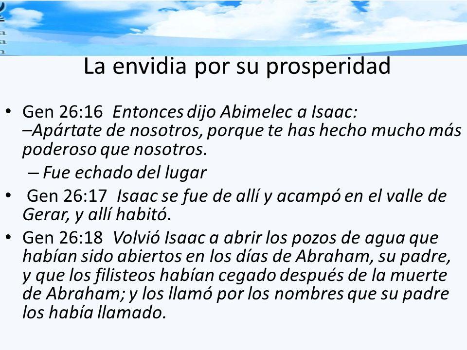 La envidia por su prosperidad Gen 26:16 Entonces dijo Abimelec a Isaac: –Apártate de nosotros, porque te has hecho mucho más poderoso que nosotros. –