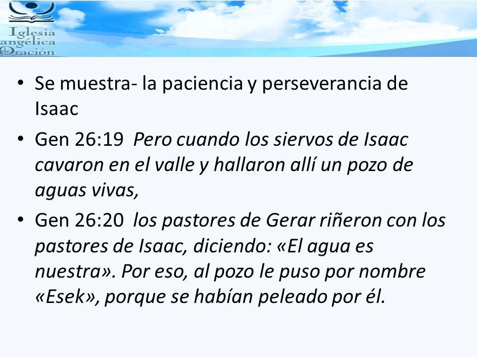 Se muestra- la paciencia y perseverancia de Isaac Gen 26:19 Pero cuando los siervos de Isaac cavaron en el valle y hallaron allí un pozo de aguas viva