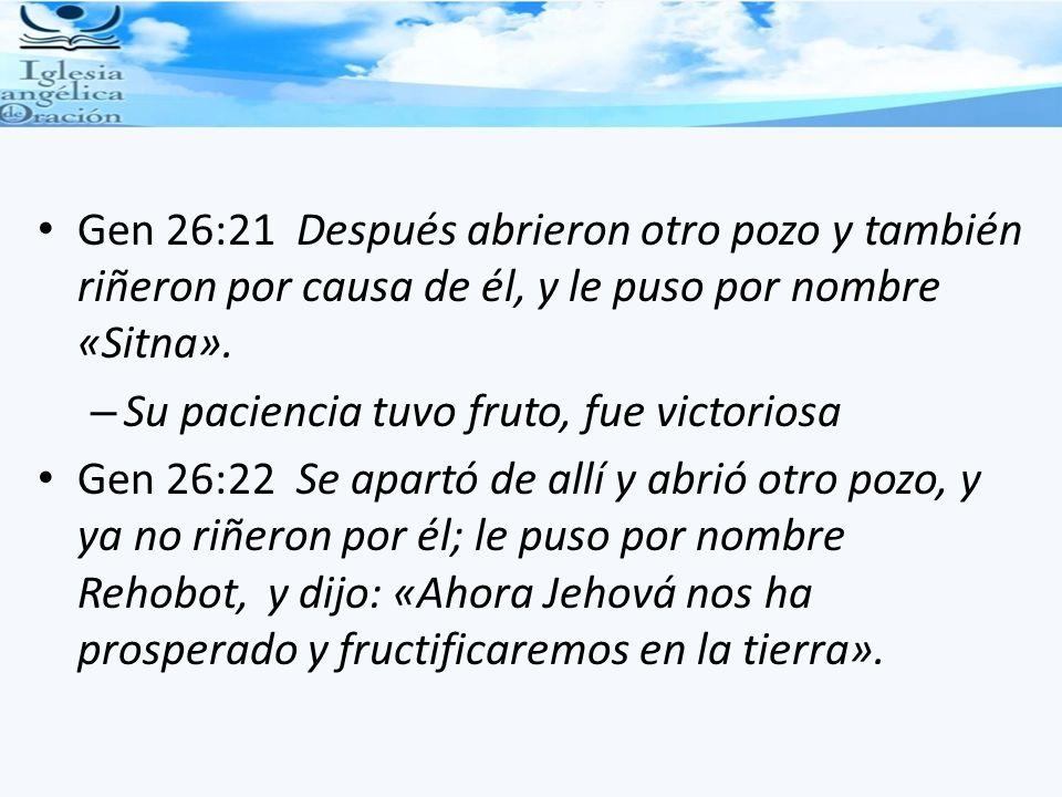 Gen 26:21 Después abrieron otro pozo y también riñeron por causa de él, y le puso por nombre «Sitna». – Su paciencia tuvo fruto, fue victoriosa Gen 26