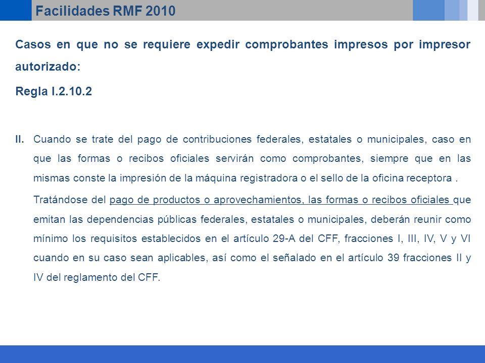 Facilidades RMF 2010 Casos en que no se requiere expedir comprobantes impresos por impresor autorizado: Regla I.2.10.2 II.