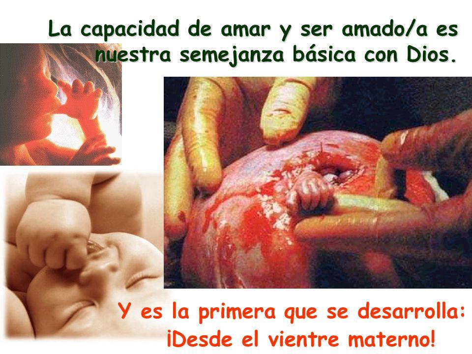 ¡Desde el vientre materno! La capacidad de amar y ser amado/a es nuestra semejanza básica con Dios. Y es la primera que se desarrolla: