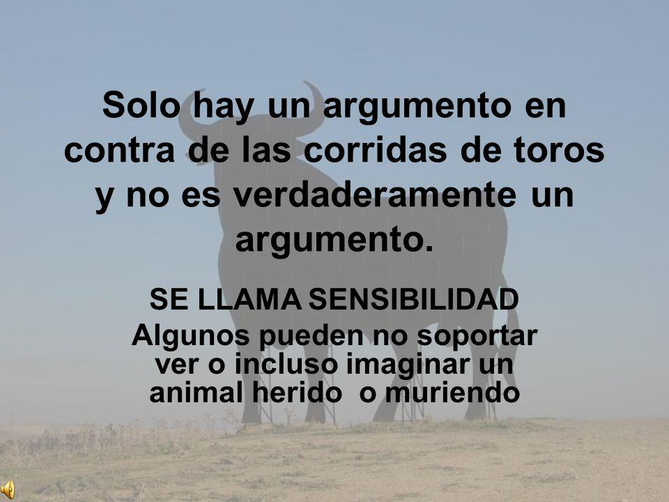 Solo hay un argumento en contra de las corridas de toros y no es verdaderamente un argumento. SE LLAMA SENSIBILIDAD Algunos pueden no soportar ver o i