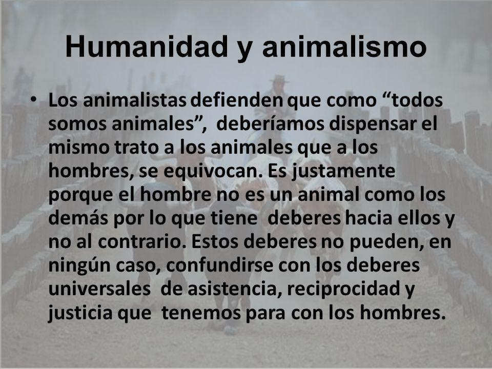 Humanidad y animalismo Los animalistas defienden que como todos somos animales, deberíamos dispensar el mismo trato a los animales que a los hombres,