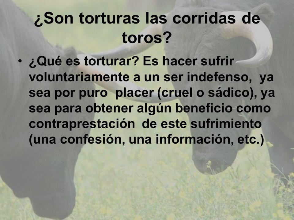 ¿Son torturas las corridas de toros? ¿Qué es torturar? Es hacer sufrir voluntariamente a un ser indefenso, ya sea por puro placer (cruel o sádico), ya