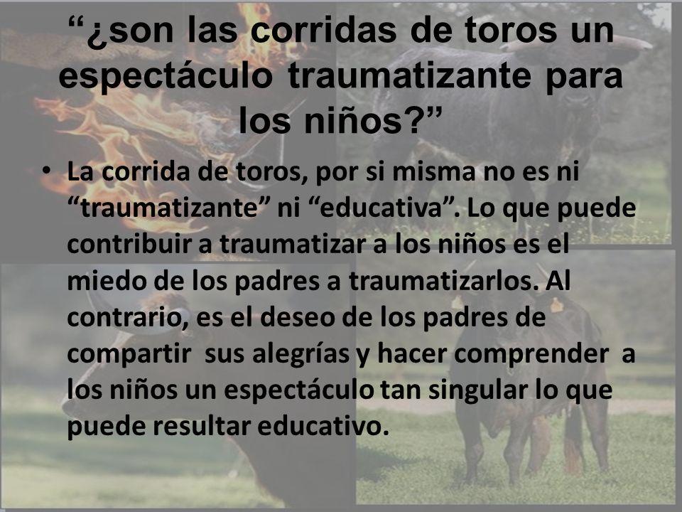 ¿son las corridas de toros un espectáculo traumatizante para los niños? La corrida de toros, por si misma no es ni traumatizante ni educativa. Lo que