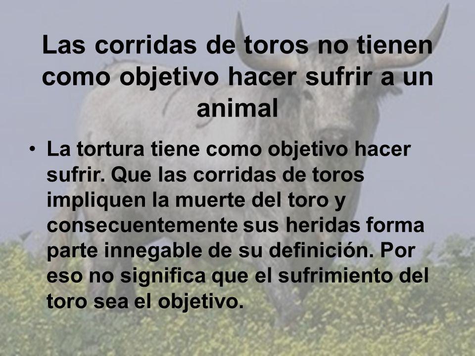Las corridas de toros no tienen como objetivo hacer sufrir a un animal La tortura tiene como objetivo hacer sufrir. Que las corridas de toros implique
