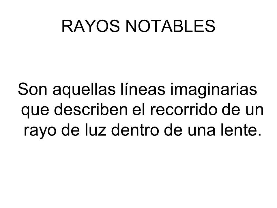 RAYOS NOTABLES Son aquellas líneas imaginarias que describen el recorrido de un rayo de luz dentro de una lente.