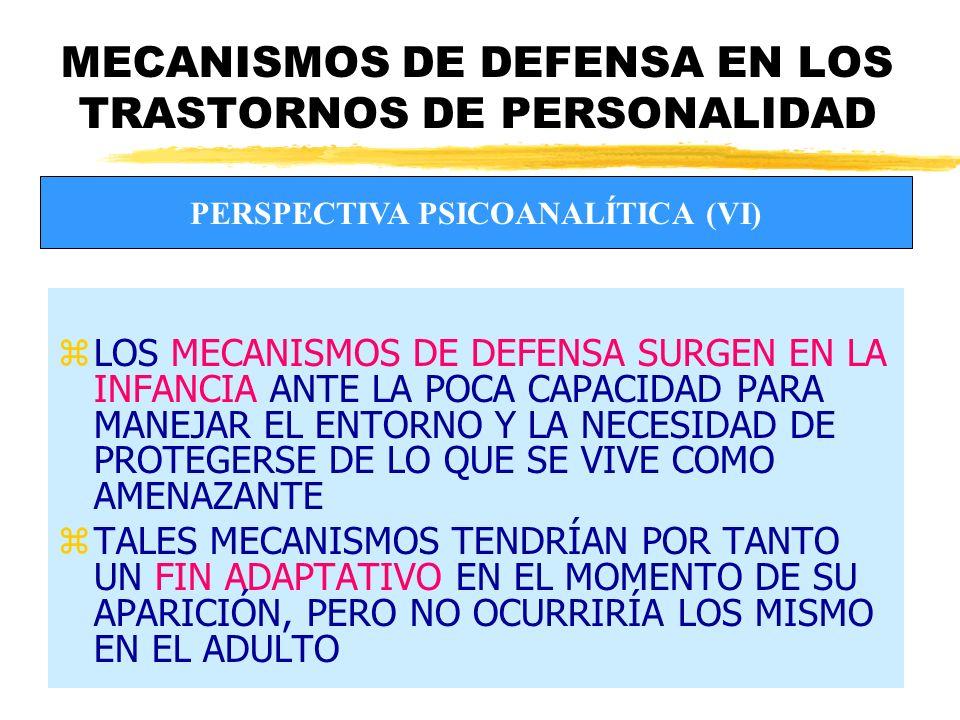 MECANISMOS DE DEFENSA EN LOS TRASTORNOS DE PERSONALIDAD zLOS MECANISMOS DE DEFENSA SURGEN EN LA INFANCIA ANTE LA POCA CAPACIDAD PARA MANEJAR EL ENTORNO Y LA NECESIDAD DE PROTEGERSE DE LO QUE SE VIVE COMO AMENAZANTE zTALES MECANISMOS TENDRÍAN POR TANTO UN FIN ADAPTATIVO EN EL MOMENTO DE SU APARICIÓN, PERO NO OCURRIRÍA LOS MISMO EN EL ADULTO PERSPECTIVA PSICOANALÍTICA (VI)