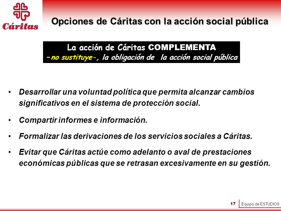 Equipo de ESTUDIOS 17 La acción de Cáritas COMPLEMENTA - no sustituye-, la obligación de la acción social pública Desarrollar una voluntad política que permita alcanzar cambios significativos en el sistema de protección social.