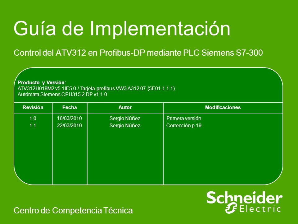 Producto y Versión: ATV312H018M2 v5.1IE5.0 / Tarjeta profibus VW3 A312 07 (5E01-1.1.1) Autómata Siemens CPU315-2 DP v1.1.0 Guía de Implementación Control del ATV312 en Profibus-DP mediante PLC Siemens S7-300 Centro de Competencia Técnica RevisiónFechaAutorModificaciones 1.0 1.1 16/03/2010 22/03/2010 Sergio Núñez Primera versión Corrección p.19