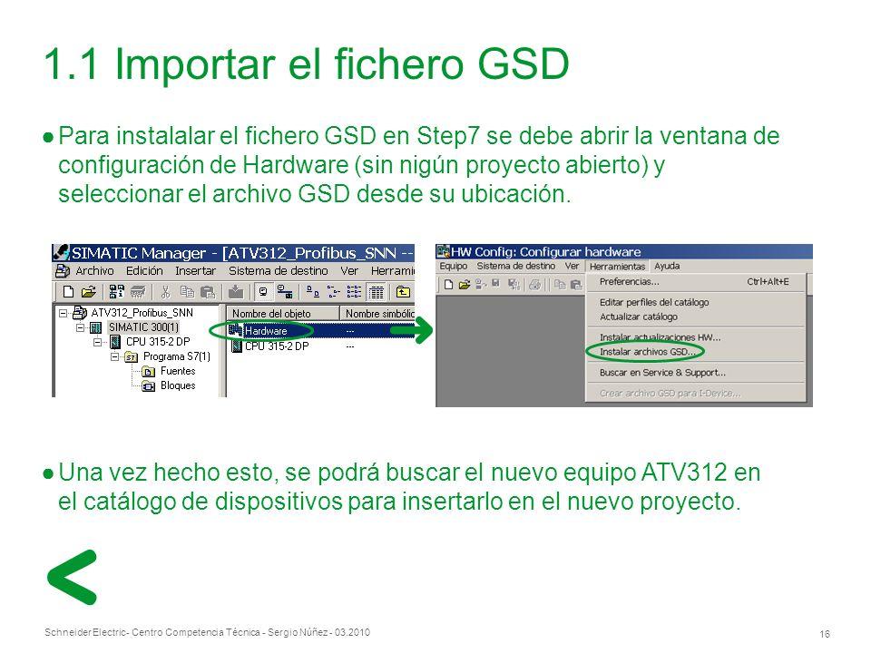 Schneider Electric 16 - Centro Competencia Técnica - Sergio Núñez - 03.2010 1.1 Importar el fichero GSD Para instalalar el fichero GSD en Step7 se debe abrir la ventana de configuración de Hardware (sin nigún proyecto abierto) y seleccionar el archivo GSD desde su ubicación.