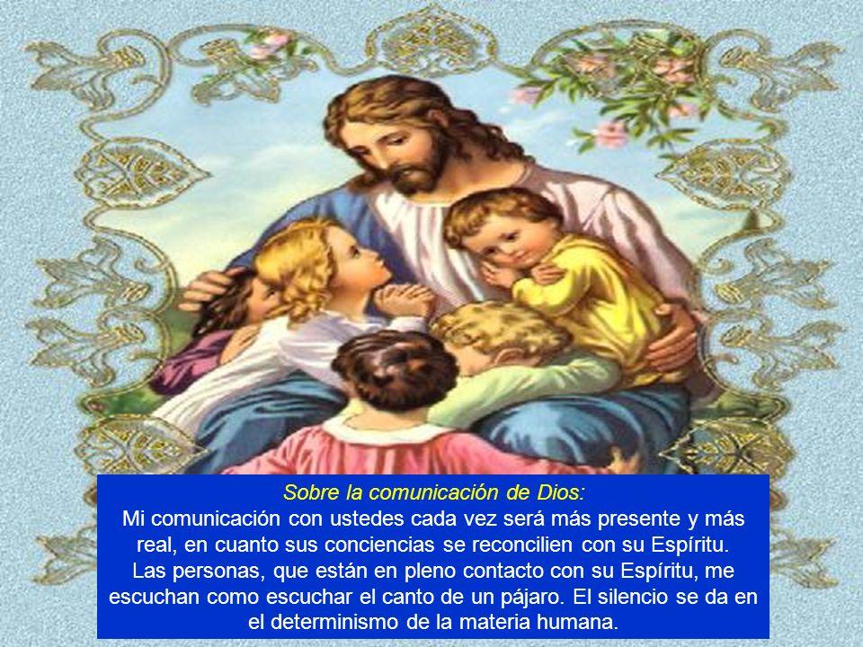 Sobre la comunicación de Dios: Mi comunicación con ustedes cada vez será más presente y más real, en cuanto sus conciencias se reconcilien con su Espíritu.