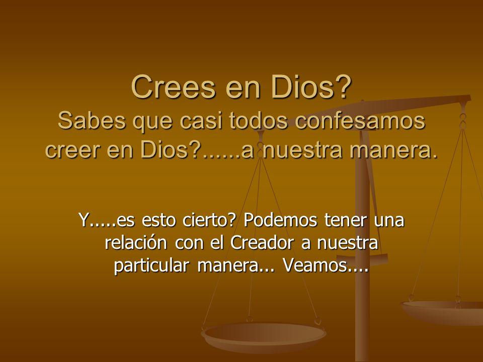 Crees en Dios? Sabes que casi todos confesamos creer en Dios?......a nuestra manera. Y.....es esto cierto? Podemos tener una relación con el Creador a
