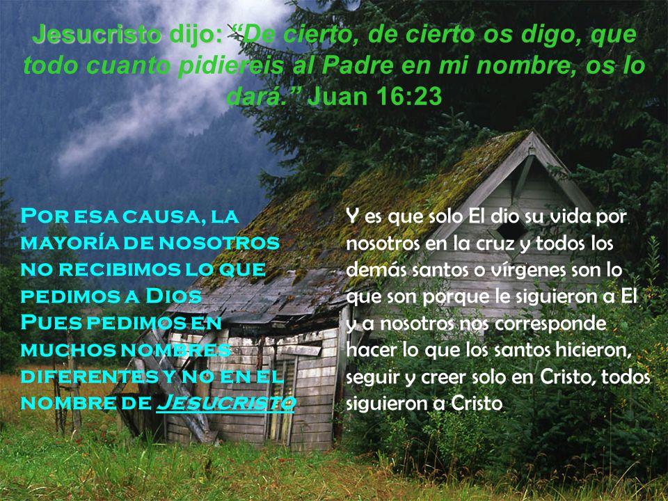 Jesucristo dijo: Jesucristo dijo: De cierto, de cierto os digo, que todo cuanto pidiereis al Padre en mi nombre, os lo dará. Juan 16:23 Por esa causa,