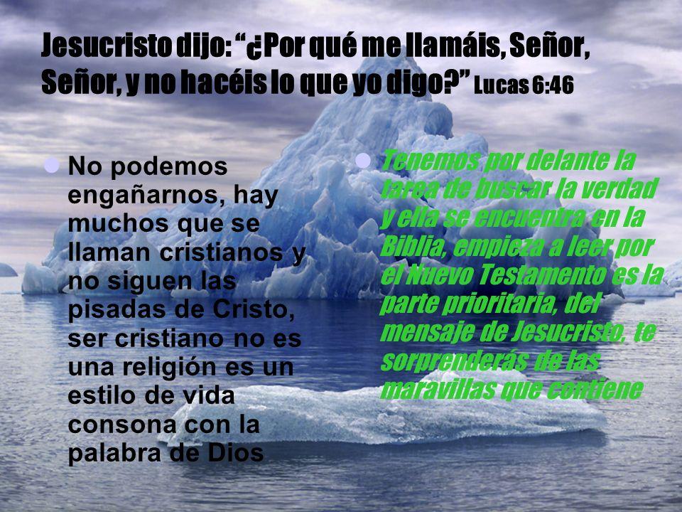 Jesucristo dijo: ¿Por qué me llamáis, Señor, Señor, y no hacéis lo que yo digo? Lucas 6:46 No podemos engañarnos, hay muchos que se llaman cristianos