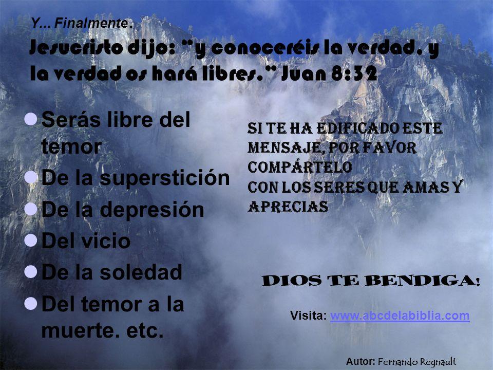 Y... Finalmente. Jesucristo dijo: y conoceréis la verdad, y la verdad os hará libres. Juan 8:32 Serás libre del temor De la superstición De la depresi