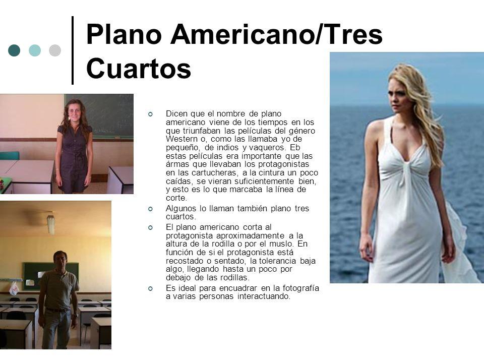 Plano Americano/Tres Cuartos Dicen que el nombre de plano americano viene de los tiempos en los que triunfaban las películas del género Western o, com