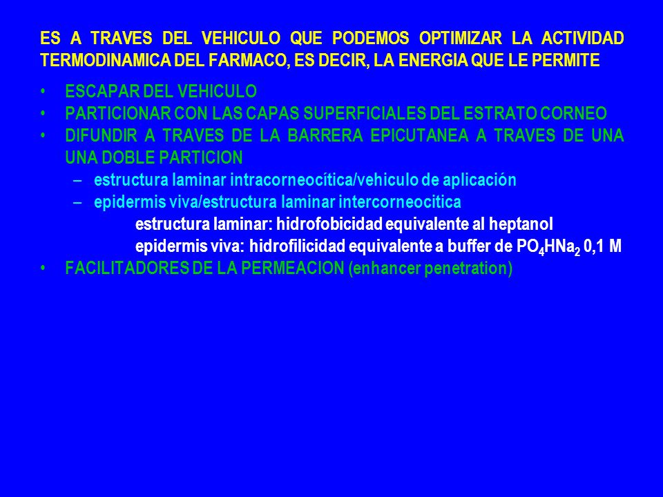 ES A TRAVES DEL VEHICULO QUE PODEMOS OPTIMIZAR LA ACTIVIDAD TERMODINAMICA DEL FARMACO, ES DECIR, LA ENERGIA QUE LE PERMITE ESCAPAR DEL VEHICULO PARTICIONAR CON LAS CAPAS SUPERFICIALES DEL ESTRATO CORNEO DIFUNDIR A TRAVES DE LA BARRERA EPICUTANEA A TRAVES DE UNA UNA DOBLE PARTICION – estructura laminar intracorneocítica/vehiculo de aplicación – epidermis viva/estructura laminar intercorneocitica estructura laminar: hidrofobicidad equivalente al heptanol epidermis viva: hidrofilicidad equivalente a buffer de PO 4 HNa 2 0,1 M FACILITADORES DE LA PERMEACION (enhancer penetration)