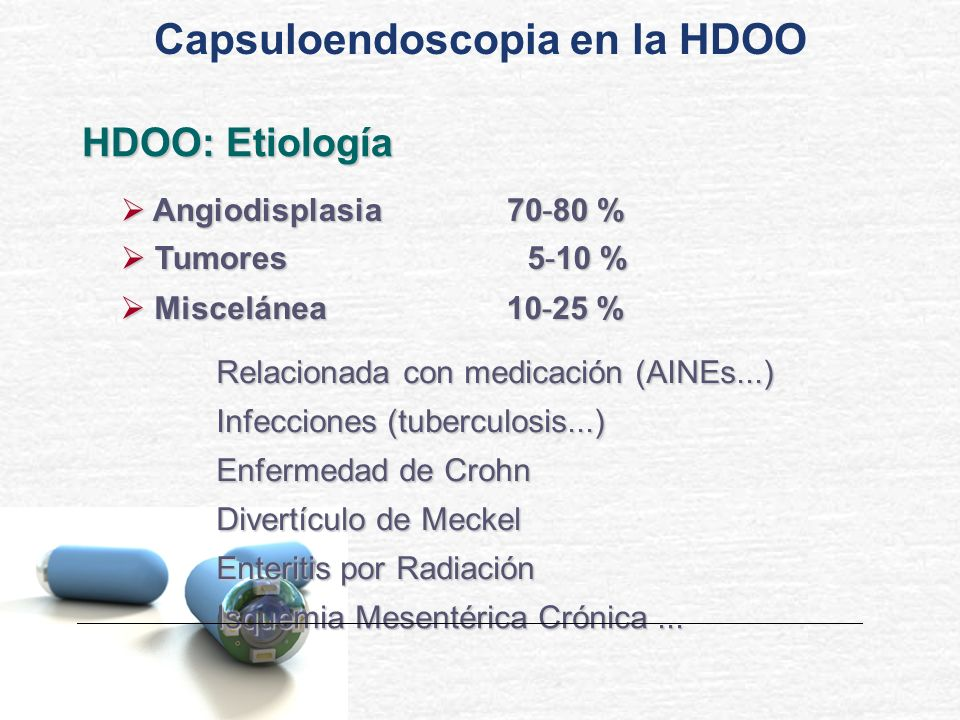 HDOO: Etiología Angiodisplasia Angiodisplasia70- 80 % Tumores Tumores5- 10 % Miscelánea Miscelánea Relacionada con medicación (AINEs...) Infecciones (