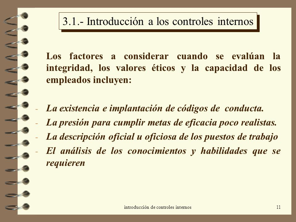 introducción de controles internos11 3.1.- Introducción a los controles internos Los factores a considerar cuando se evalúan la integridad, los valores éticos y la capacidad de los empleados incluyen: - La existencia e implantación de códigos de conducta.