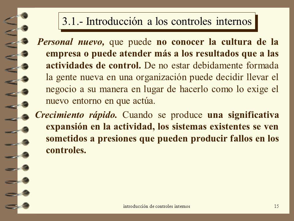 introducción de controles internos15 3.1.- Introducción a los controles internos Personal nuevo, que puede no conocer la cultura de la empresa o puede atender más a los resultados que a las actividades de control.
