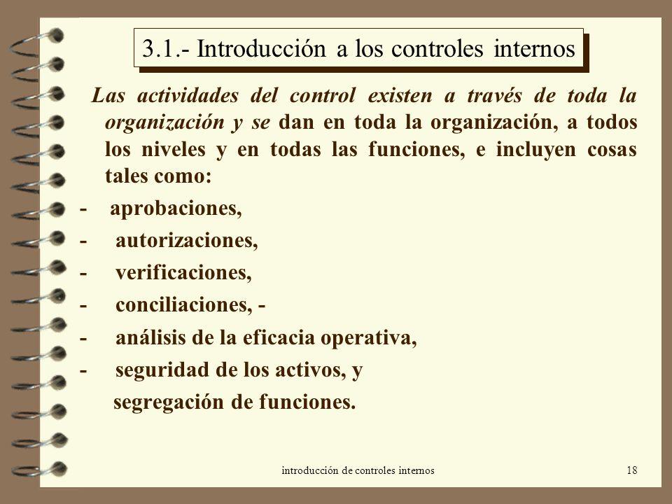introducción de controles internos18 3.1.- Introducción a los controles internos Las actividades del control existen a través de toda la organización y se dan en toda la organización, a todos los niveles y en todas las funciones, e incluyen cosas tales como: - aprobaciones, - autorizaciones, - verificaciones, - conciliaciones, - - análisis de la eficacia operativa, - seguridad de los activos, y segregación de funciones.