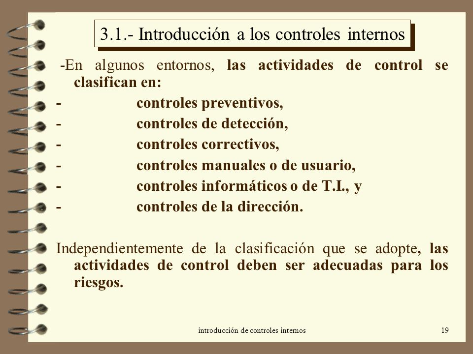 introducción de controles internos19 3.1.- Introducción a los controles internos -En algunos entornos, las actividades de control se clasifican en: - controles preventivos, - controles de detección, - controles correctivos, - controles manuales o de usuario, - controles informáticos o de T.I., y - controles de la dirección.