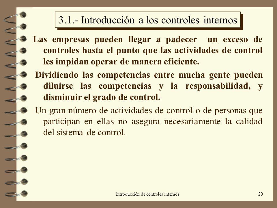 introducción de controles internos20 3.1.- Introducción a los controles internos Las empresas pueden llegar a padecer un exceso de controles hasta el punto que las actividades de control les impidan operar de manera eficiente.