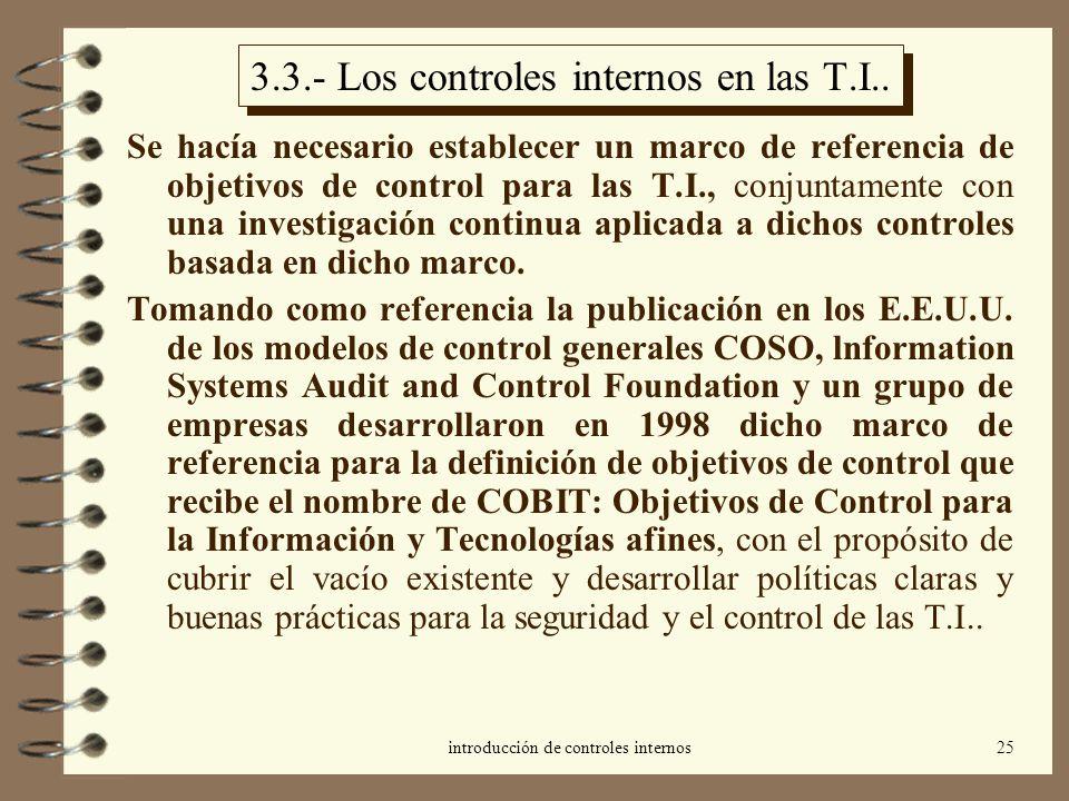 introducción de controles internos25 3.3.- Los controles internos en las T.I.. Se hacía necesario establecer un marco de referencia de objetivos de co