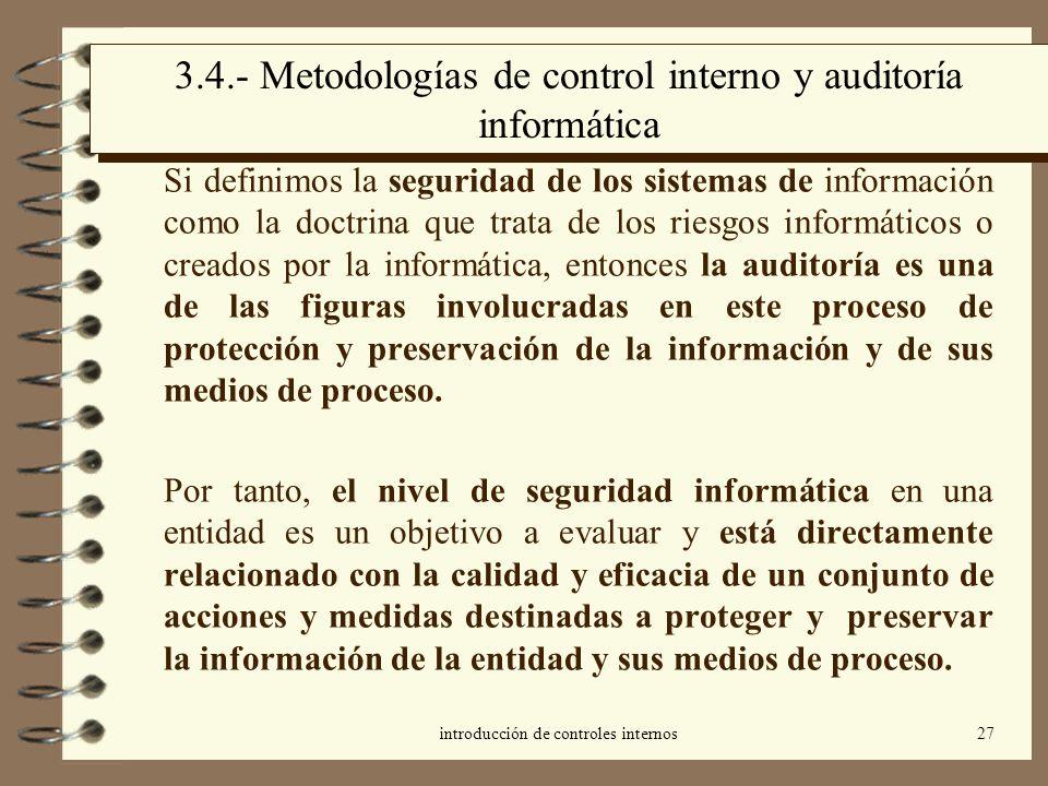 introducción de controles internos27 3.4.- Metodologías de control interno y auditoría informática Si definimos la seguridad de los sistemas de inform