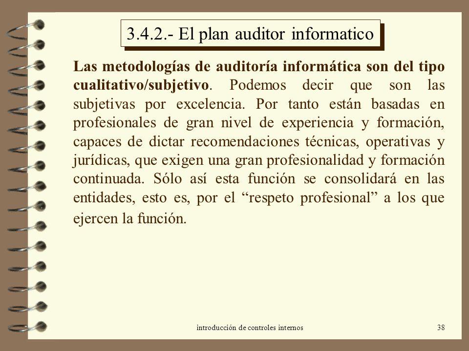 introducción de controles internos38 3.4.2.- El plan auditor informatico Las metodologías de auditoría informática son del tipo cualitativo/subjetivo.