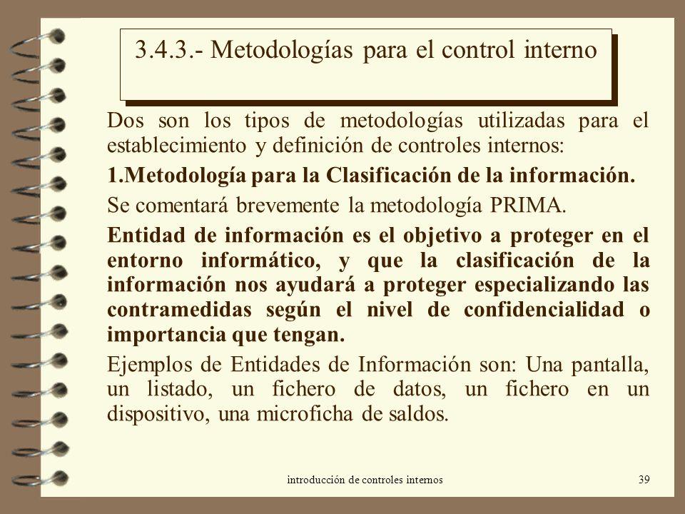introducción de controles internos39 3.4.3.- Metodologías para el control interno Dos son los tipos de metodologías utilizadas para el establecimiento y definición de controles internos: 1.Metodología para la Clasificación de la información.