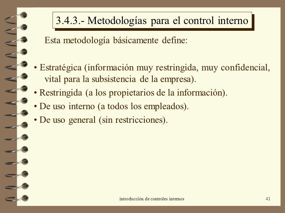 introducción de controles internos41 3.4.3.- Metodologías para el control interno Esta metodología básicamente define: Estratégica (información muy restringida, muy confidencial, vital para la subsistencia de la empresa).